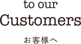 to our Customers お客様へ